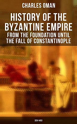 History of the Byzantine Empire: From the Foundation until the Fall of Constantinople (328-1453): Organization of the Eastern Roman Empire, The Greatest ... The Wars Against the Goths, Germans & Turks (The Fall Of The Byzantine Empire In 1453)