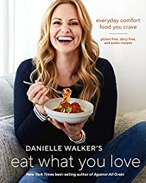 Danielle Walker's Eat What You Love: Everyday Comfort Food You Crave-Gluten-Free, Dairy-Free, and Paleo Recipes