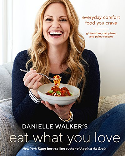 Danielle Walker's Eat What You Love: Everyday Comfort Food You Crave; Gluten-Free, Dairy-Free, and Paleo Recipes cover