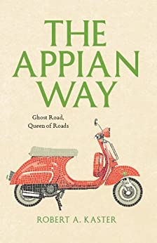 The Appian Way: Ghost Road, Queen of Roads (Culture Trails: Adventures in Travel) by [Kaster, Robert A.]