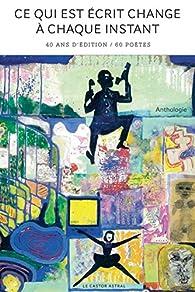 Ce qui est écrit change à chaque fois : 40 ans d'éditions / 101 poètes - Anthologie par Marc Alyn