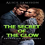 The Secret of the Glow: Enchanted Souls Series, Book 3 | Alice Jamison