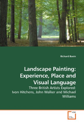 Landscape Painting: Experience, Place and Visual Language: Three British Artists Explored: Ivon Hitchens, John Walker and Michael Williams by VDM Verlag