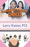 Making Efficacious Choices, Larry Kattan M. S., 1426966709