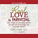Real Love in Parenting: Nine Simple and Powerfully Effective Principles for Raising Happy and Responsible Children | Greg Baer