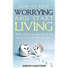 How To Stop Worrying and Start Living: What Other People Think Of Me Is None Of My Business