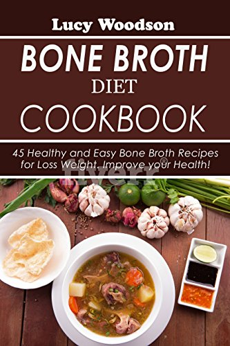 Bone Broth Diet Cookbook:  45 Healthy and Easy Bone Broth Recipes for Loss Weight. Improve your Health! by [Woodson, Lucy]