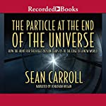 The Particle at the End of the Universe: How the Hunt for the Higgs Boson Leads Us to the Edge of a New World  | Sean Carroll