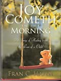 Joy Cometh in the Morning : A Story of Healing from the Loss of a Child, Hafen, Fran C., 1590387082