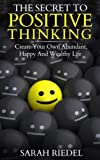 img - for Positive Thinking: The Secret To Positive Thinking - Create Your Own Abundant, Happy And Wealthy Life (Wealth, Positive Psychology, Positive Thinking Secret, ... Thinking, Happy, Positive Discipline) book / textbook / text book