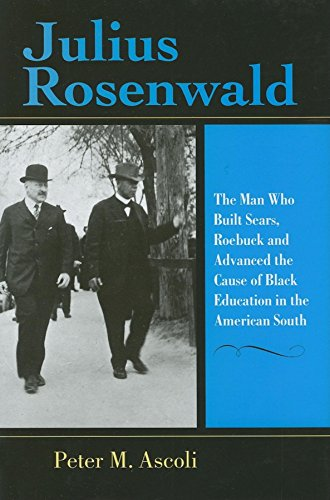 Julius Rosenwald: The Man Who Built Sears, Roebuck and Advanced the Cause of Black Education in the American South (Phil