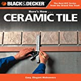 Black and Decker Here's How... Ceramic Tile, Creative Publishing International Editors, 1589234936
