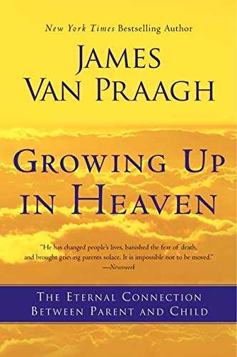 Growing Up in Heaven: The Eternal Connection Between Parent and Child, by James Van Praagh
