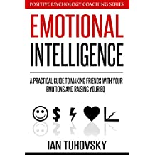 Emotional Intelligence: A Practical Guide to Making Friends with Your Emotions and Raising Your EQ (Positive Psychology Coaching Series Book 8)