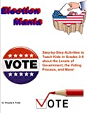 Election Mania: Step-by-Step Activities to Teach Kids about the Levels of Government, the Voting Process, and More!