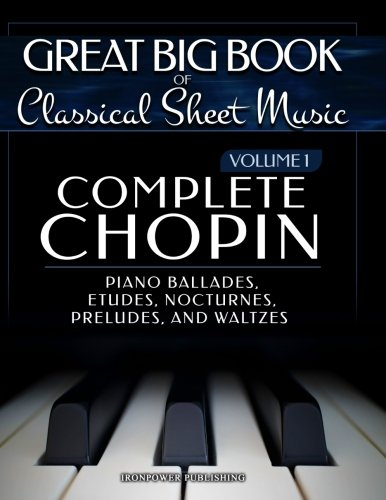 Complete Chopin Vol 1: Piano Ballades, Etudes, Nocturnes, Preludes, and Waltzes (Great Big Book of Classical Sheet Music) (Volume 1)