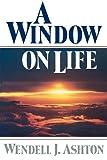 A Window on Life, Wendell J. Ashton, 0884945758