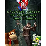 L'ultime cahier de coloriage jeux videos: Des dessins incroyables de tous vos personnages preferes : Mario, Link, Samus,...