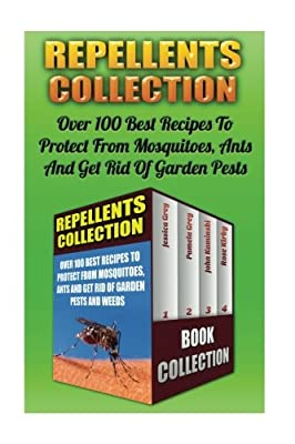 Repellents Collection: Over 100 Best Recipes To Protect From Mosquitoes, Ants And Get Rid Of Garden Pests And Weeds: (Natural Repellents, Non-Toxic ... Pest Control, Post Emergent Weed Control)