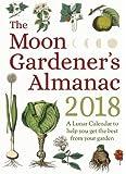 The Moon Gardener's Almanac: A Lunar Calendar to Help You Get the Best From Your Garden: 2018