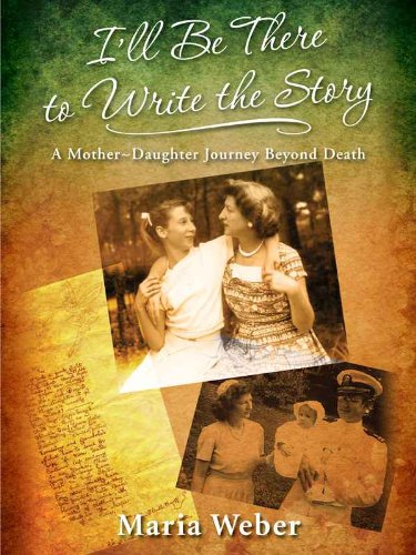 I'll Be There to Write the Story: A Mother-Daughter Journey Beyond Death