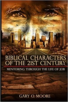 Biblical Characters of the 21st Century: Mentoring Through the Life of Job (Choice Driven ) (Volume 1) by Gary O. Moore (2015-05-14)