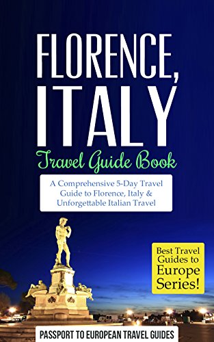 Florence Travel Guide: Florence and Tuscany, Italy: Travel Guide Book—A Comprehensive 5-Day Travel Guide to Florence + Tuscany, Italy & Unforgettable Italian ... Travel Guides to Europe Series Book (Bed Breakfast Florence)