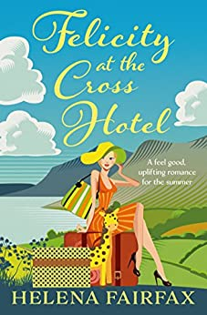 Felicity at the Cross Hotel: A feel good, uplifting romance for the summer by [Fairfax, Helena]