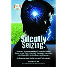 Silently Seizing: Common, Unrecognized and Frequently Missed Seizures and Their Potentially Damaging Impact on Individuals with Autism Spectrum Disorders