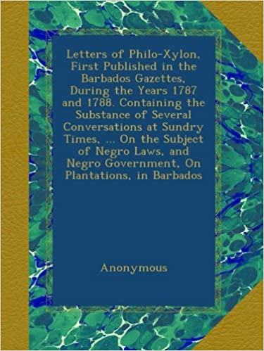 Read Letters of Philo-Xylon, First Published in the Barbados Gazettes, During the Years 1787 and 1788. Containing the Substance of Several Conversations at ... Negro Government, On Plantations, in Barbados PDF, azw (Kindle)