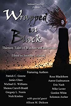 Wrapped In Black: Thirteen Tales of Witches and the Occult by [Greene, Patrick C., Norris, Gregory L., Blackthorn, Rose, Gudmunson, Aaron, White, Gordon, Dickson, Allison M., Glass, James, Williams, Michael G., Carroll-Bradd, Shenoa]