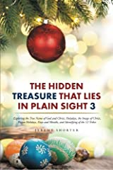 The Hidden Treasure That Lies in Plain Sight 3: Exploring the True Name of God and Christ, Holydays, the Image of Christ, Pagan Holidays, Days and Months, and Identifying of the 12 Tribes Paperback