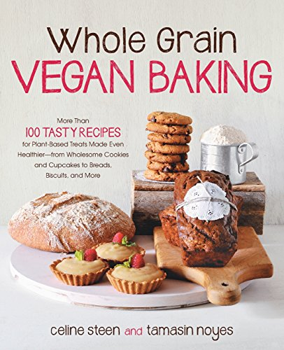 Whole Grain Vegan Baking: More than 100 Tasty Recipes for Plant-Based Treats Made Even Healthier-From Wholesome Cookies and Cupcakes to Breads, Biscuits, and More by Celine Steen, Tamasin Noyes