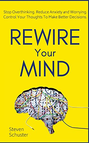 Rewire Your Mind: Stop Overthinking. Reduce Anxiety and Worrying. Control Your Thoughts To Make Better Decisions. by CreateSpace Independent Publishing Platform