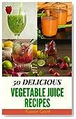 Vegetable Juice Recipes : 50 Delicious of Vegetable Juice  (Vegetable Juice Recipes, Raw Vegetable Juices, Vegetable Juices, Fresh Vegetable And Fruit Juices) (Karen Gant Recipes Cookbook No.8)
