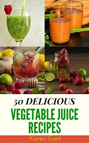 Vegetable Juice Recipes : 50 Delicious of Vegetable Juice  (Vegetable Juice Recipes, Raw Vegetable Juices, Vegetable Juices, Fresh Vegetable And Fruit Juices) (Karen Gant Recipes Cookbook No.8) by Karen Gant