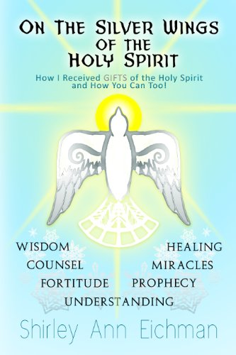 ON THE SILVER WINGS OF THE HOLY SPIRIT  How I Received GIFTS of the Holy Spirit and How You Can - Wings Spirit Holy