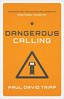 Dangerous Calling: Confronting the Unique Challenges of Pastoral Ministry by [Tripp, Paul David]