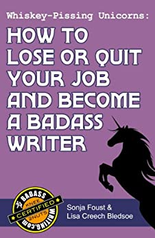 Whiskey-Pissing Unicorns: How to Lose or Quit Your Job and Become a Badass Writer (Badass Writing Book 2) by [Foust, Sonja, Creech Bledsoe, Lisa]