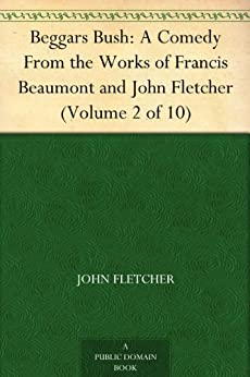 Beggars Bush: A Comedy From the Works of Francis Beaumont and John Fletcher (Volume 2 of 10) by [Fletcher, John, Beaumont, Francis]