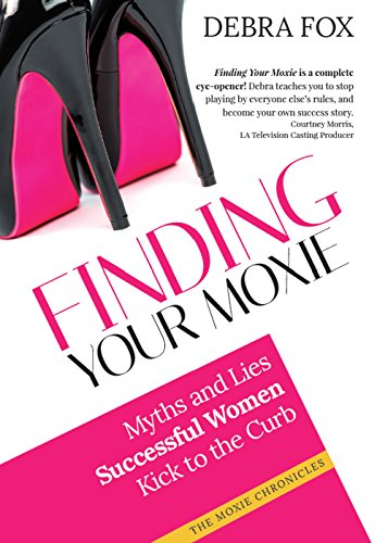 Finding Your Moxie: Myths And Lies Successful Women Kick To The Curb (The Moxie Chronicles)