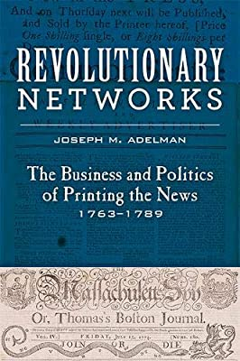 Revolutionary Networks: The Business and Politics of Printing the News, 1763–1789 (Studies in Early American Economy and Society from the Library Company of Philadelphia)