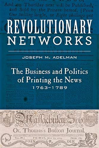 (Revolutionary Networks: The Business and Politics of Printing the News, 1763–1789 (Studies in Early American Economy and Society from the Library Company of Philadelphia))