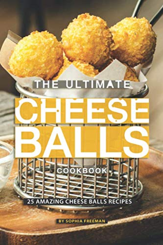 The Ultimate Cheese Balls Cookbook: 25 Amazing Cheese Balls Recipes by Sophia Freeman