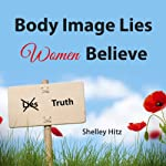 Body Image Lies Women Believe: And the Truth of Christ That Sets Them Free | Shelley Hitz