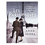 Les Parisiennes: How the Women of Paris Lived, Loved and Died in the 1940s | Anne Sebba