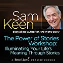 The Power of Stories Workshop: Illuminating Your Life's Meaning Through Stories Lecture by Sam Keen Narrated by Sam Keen