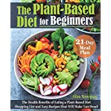 The Plant-Based Diet for Beginners: The Health Benefits of Eating a Plant-Based Diet. 21-Day Meal Plan, Shopping List and Eas