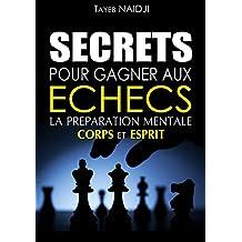 SECRETS POUR GAGNER AUX ECHECS: LA PREPARATION MENTALE - Corps et Esprit (French Edition)