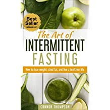Intermittent Fasting: The Art of Intermittent Fasting: How to Lose Weight, Shed Fat, and Live a Healthier Life